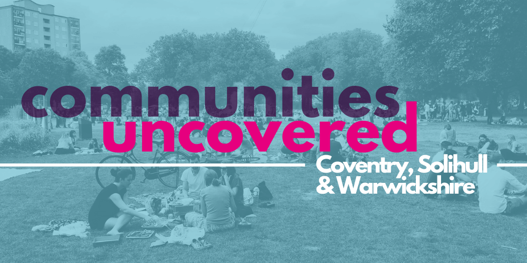 Communities Uncovered: Coventry, Solihull & Warwickshire.